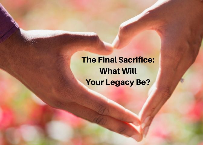 Hands forming a heart around text reading The Final Sacrifice: What Will Your Legacy Be?